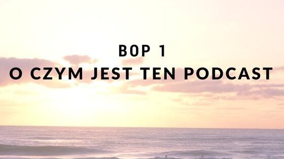 O czym jest ten podcast i kilka słów o mnie [BOP1]