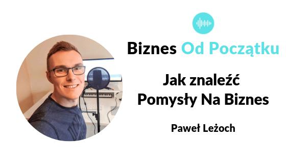 Jak znaleźć pomysł na biznes | 6 pomysłów na biznes- Paweł Leżoch [BOP51]