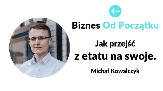 Jak przejść z etatu na własną firmę- Michał Kowalczyk Podcast Biznes Od Początku