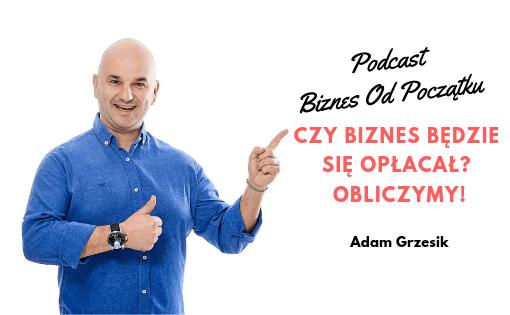 Adam Grzesik- Jak obliczyć czy biznes będzie się opłacał- Paweł Leżoch- Podcast Biznes Od Początku