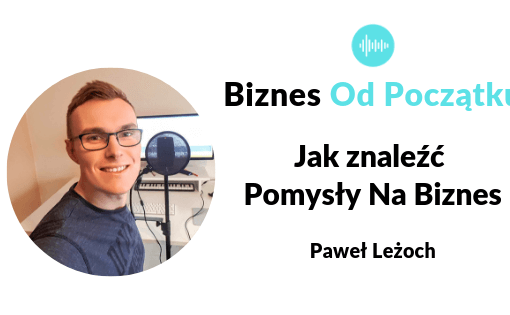 Jak znaleźć pomysł na biznes i 6 pomysłów na biznes- Paweł Leżoch podcast Biznes Od Początku